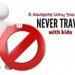 5 Reasons why you should NEVER Travel with Kids!